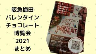 阪急梅田 バレンタイン チョコレート 博覧会 2021まとめ